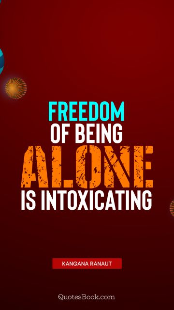 Freedom Quote - Freedom of being alone is intoxicating. Kangana Ranaut