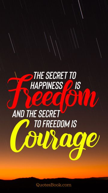 Freedom Quote - The secret to happiness is freedom and the secret to freedom is courage. Unknown Authors