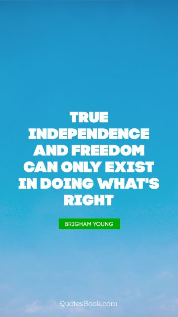 Freedom Quote - True independence and freedom can only exist in doing what's right. Brigham Young