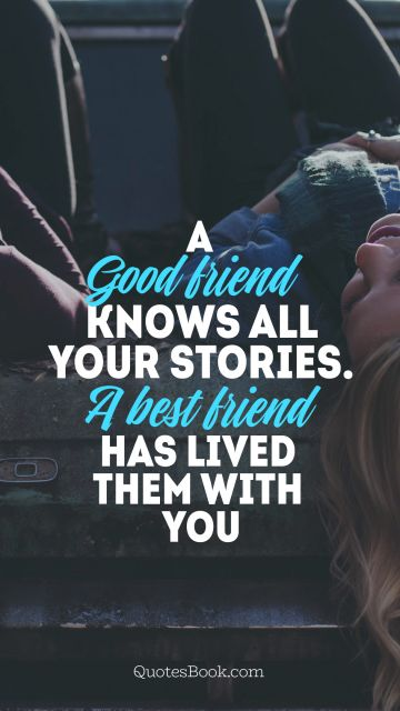 Search Results Quote - A good friend knows all your stories.a best friend has lived them with you. Unknown Authors