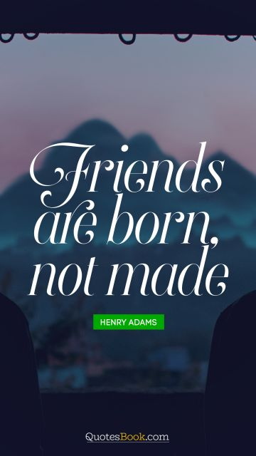 QUOTES BY Quote - Friends are born, not made. Henry Adams
