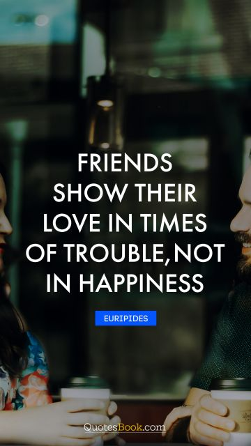 Friends show their love in times of trouble, not in happiness