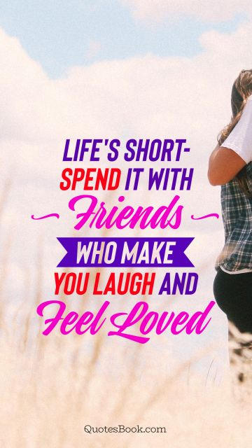 Life's short - spend it with friends who make you laugh and feel loved
