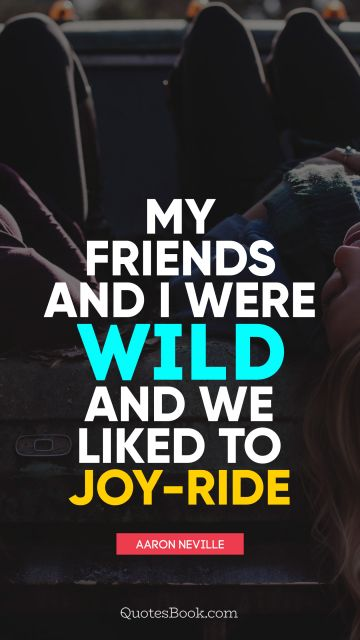 QUOTES BY Quote - My friends and I were wild and we liked to joy-ride. Aaron Neville