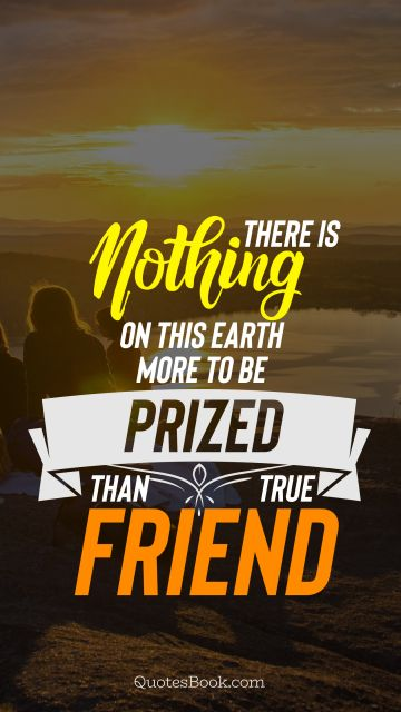 There is nothing on this earth more to be prized than true friendship