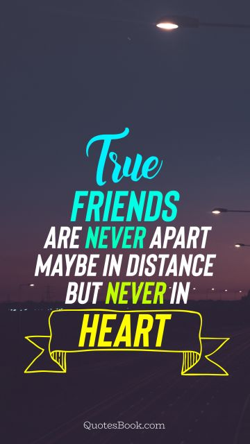 True friends are never apart maybe in distance but never in heart