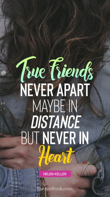 QUOTES BY Quote - True friends never apart maybe in distance but never in heart. Helen Keller