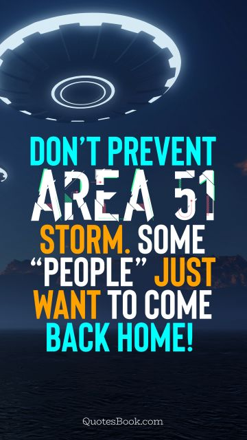 "Memes Quote - Don't prevent Area 51 storm. Some ""people"" just want to come back home!. Unknown Authors"