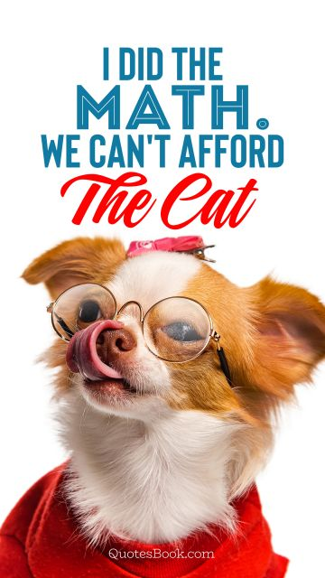 Memes Quote - I did the math. We can't afford the cat. Unknown Authors