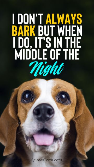 Memes Quote - I don't always bark but when I do, it's in the middle of the night. Unknown Authors