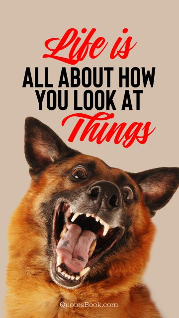 Memes Quote - Life is all about how you look at things. Unknown Authors