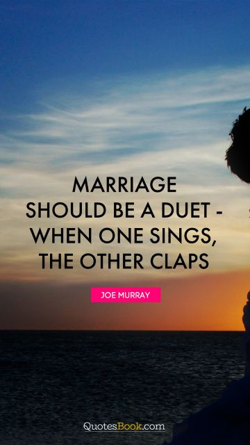 Marriage should be a duet - when one sings, the other claps