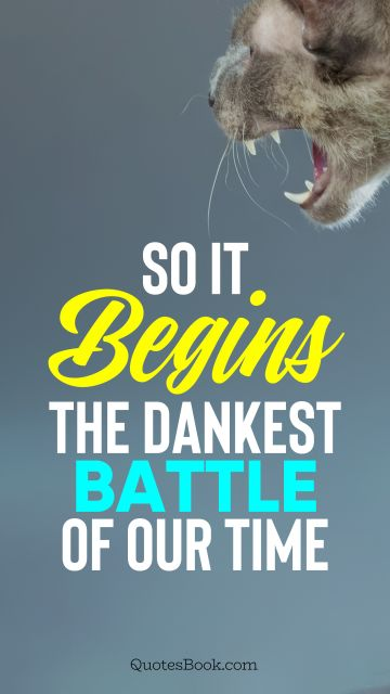 Memes Quote - So it begins the dankest battle of our time. Unknown Authors