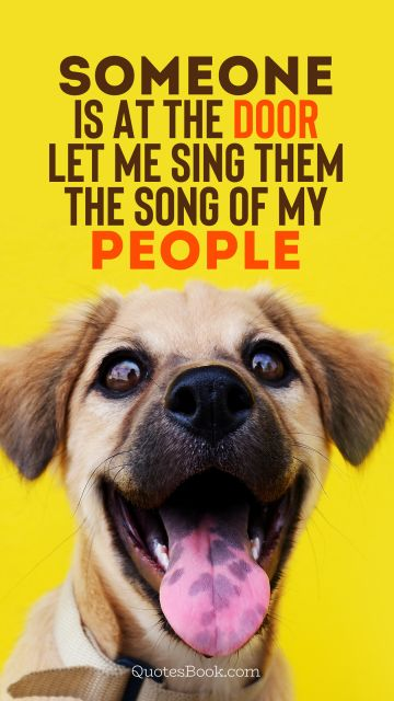 Memes Quote - Someone is at the door let me sing them the song of my people. Unknown Authors