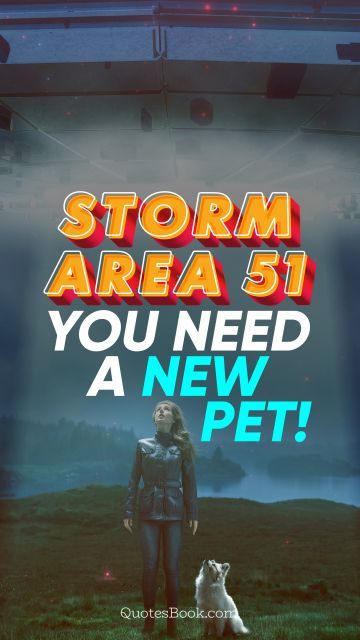 Memes Quote - Storm Area 51. You need a new pet!. Unknown Authors