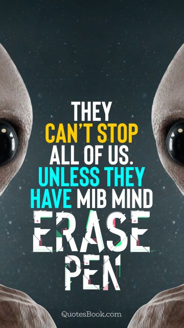 Memes Quote - They can't stop all of us. Unless they have MIB mind erase pen. Unknown Authors