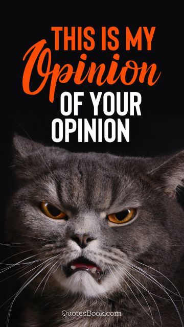 Memes Quote - This is my opinion of your opinion. Unknown Authors