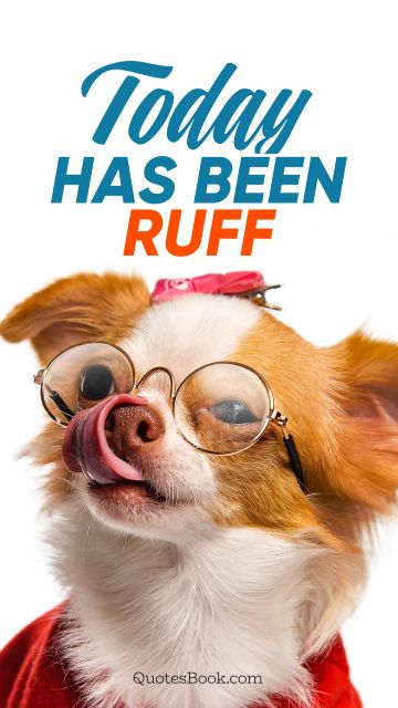 RECENT QUOTES Quote - Today has been ruff. Unknown Authors