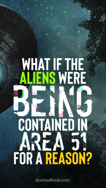 Memes Quote - What if the aliens were being contained in Area 51 for a reason?. Unknown Authors