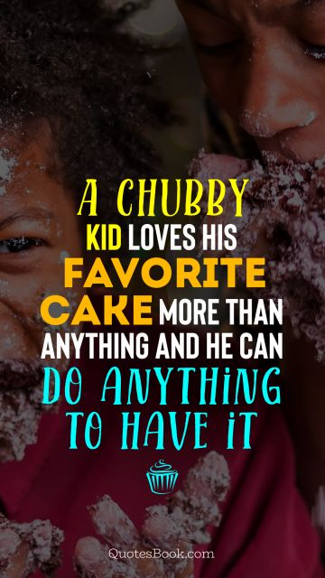 Funny Quote - A chubby kid loves his favorite cake more than anything and he can do anything to have it. Unknown Authors
