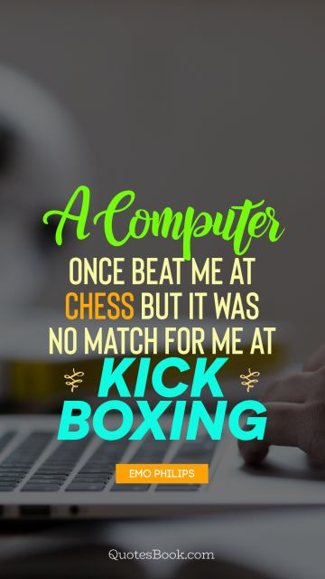 A computer once beat me at chess but it was no match for me at kick boxing