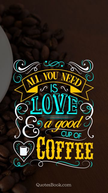 Funny Quote - All you need is love and a good coffee. Unknown Authors