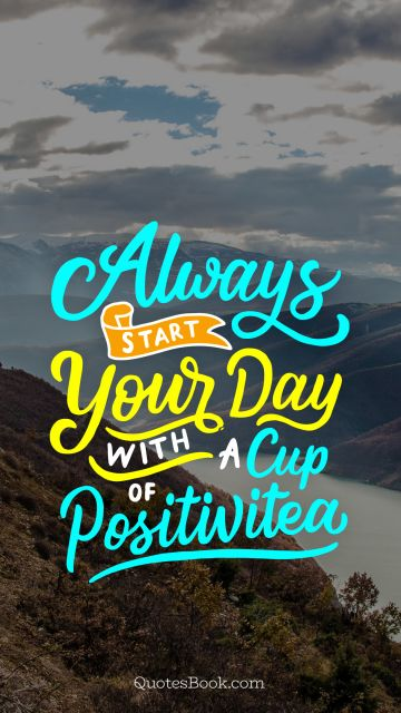 Funny Quote - Always start your day with a cup of positivitea. Unknown Authors