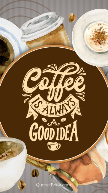 Funny Quote - Coffee is always a good idea. Unknown Authors