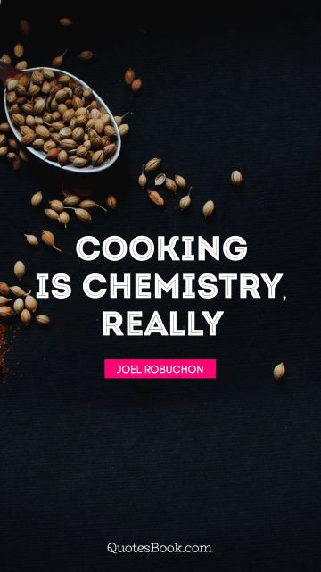 Funny Quote - Cooking is chemistry, really. Joel Robuchon