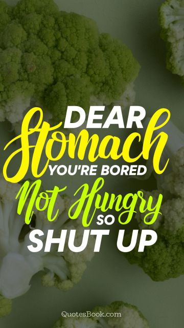 Dear stomach you're bored not hungry so shut up