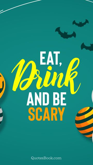 RECENT QUOTES Quote - Eat, drink and be scary. Unknown Authors