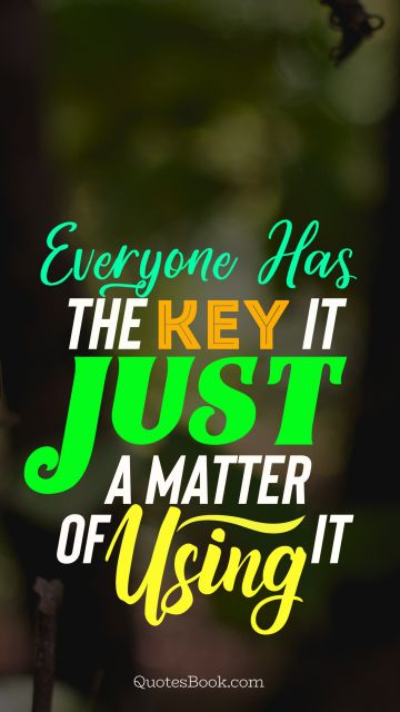 Everyone has the key it just a matter of using it