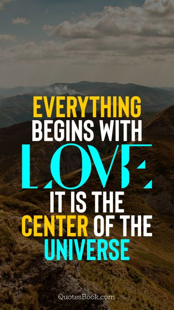 Everything begins with love. It is the center of the Universe