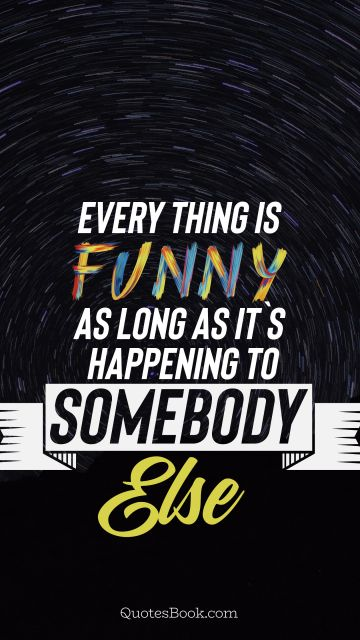 Funny Quote - Everything is funny as long as it`s happening to somebody else. Unknown Authors