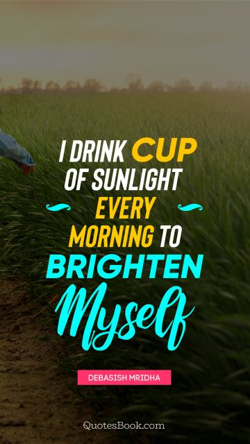 I drink cup of sunlight every morning to brighten myself