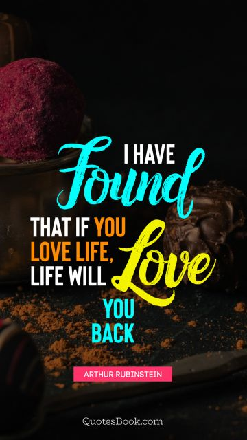 QUOTES BY Quote - I have found that if you love life, life will love you back. Arthur Rubinstein