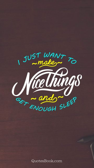 Funny Quote - I just want to make nice things and get enough sleep. Unknown Authors
