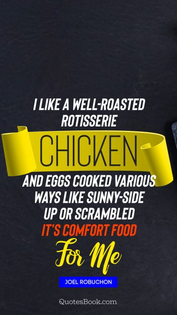 I like a well-roasted rotisserie chicken and eggs cooked various ways like sunny-side up or scrambled It's comfort food for me