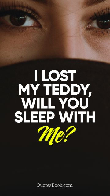 Funny Quote - I lost my teddy, will you sleep with me?. Unknown Authors