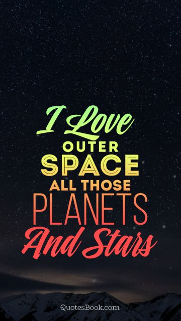 I love outer space all those planets and stars