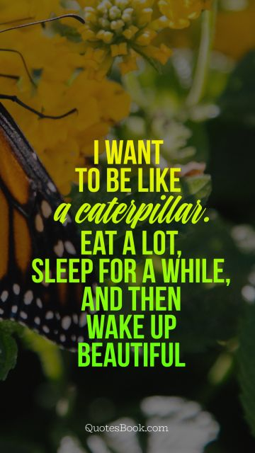 Funny Quote - I want to be like a caterpillar. Eat a lot, sleep for a while, and then wake up beautiful. Unknown Authors