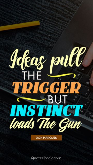 Ideas pull the trigger but instinct loads the gun
