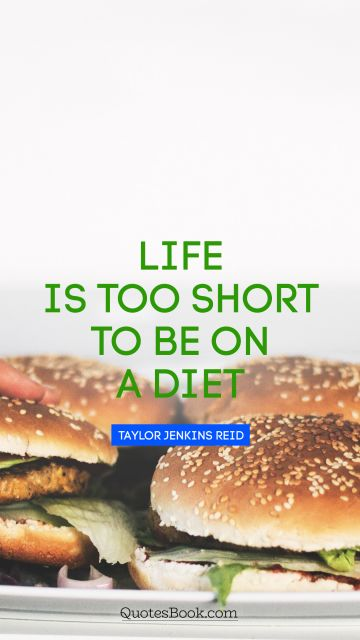 Funny Quote - Life is too short to be on a diet. Taylor Jenkins Reid