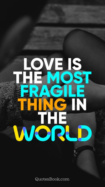 Love is the most fragile thing in the world