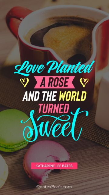 Funny Quote - Love planted a rose, and the world turned sweet   . Katharine Lee Bates