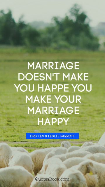 Marriage doesn't make you happe you make your marriage happy