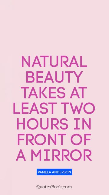 Funny Quote - Natural beauty takes at least two hours in front of a mirror. Pamela Anderson