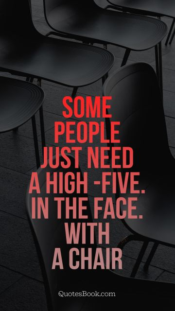 Some people just need a high -five. In the face. With a chair