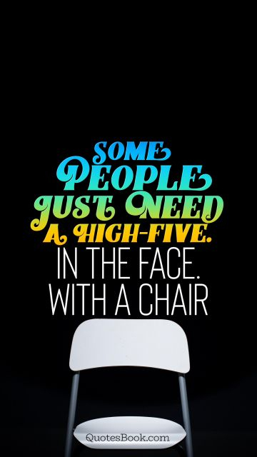 Some people just need a high-five. In the face. With a chair