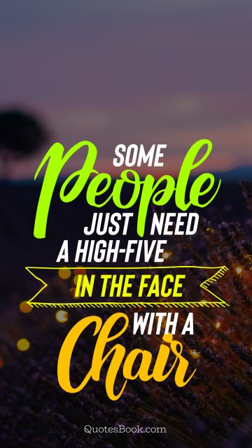 Funny Quote - Some people just need a high-five in the face with a chair. Unknown Authors